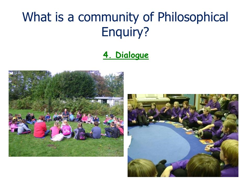 What is a community of Philosophical Enquiry? 4. Dialogue