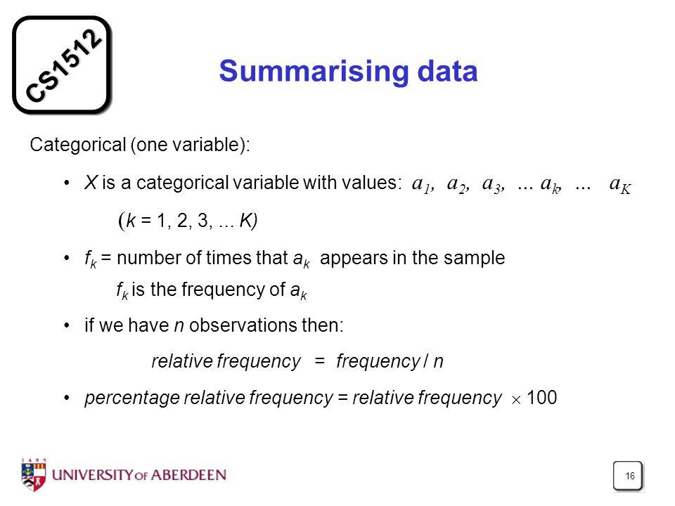 CS1512 16 Summarising data Categorical (one variable): X is a categorical variable with values: a 1, a 2, a 3,... a k,... a K ( k = 1, 2, 3,... K) f k