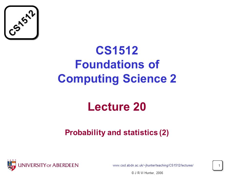 CS1512 www.csd.abdn.ac.uk/~jhunter/teaching/CS1512/lectures/ 1 CS1512 Foundations of Computing Science 2 Lecture 20 Probability and statistics (2) © J