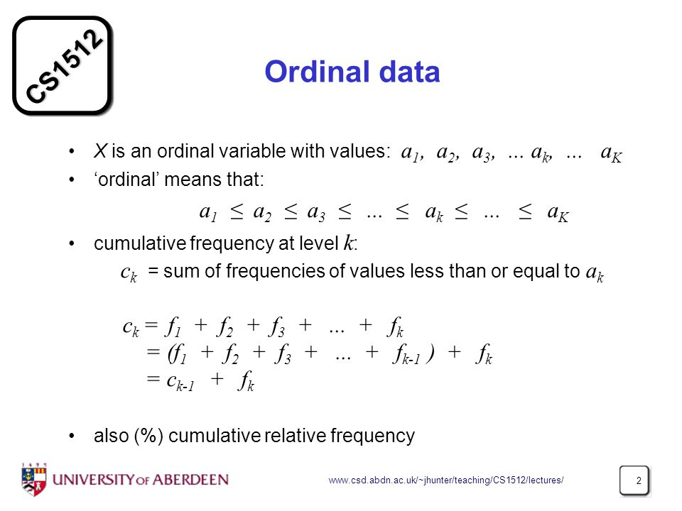 CS1512 www.csd.abdn.ac.uk/~jhunter/teaching/CS1512/lectures/ 2 Ordinal data X is an ordinal variable with values: a 1, a 2, a 3,... a k,... a K ordina