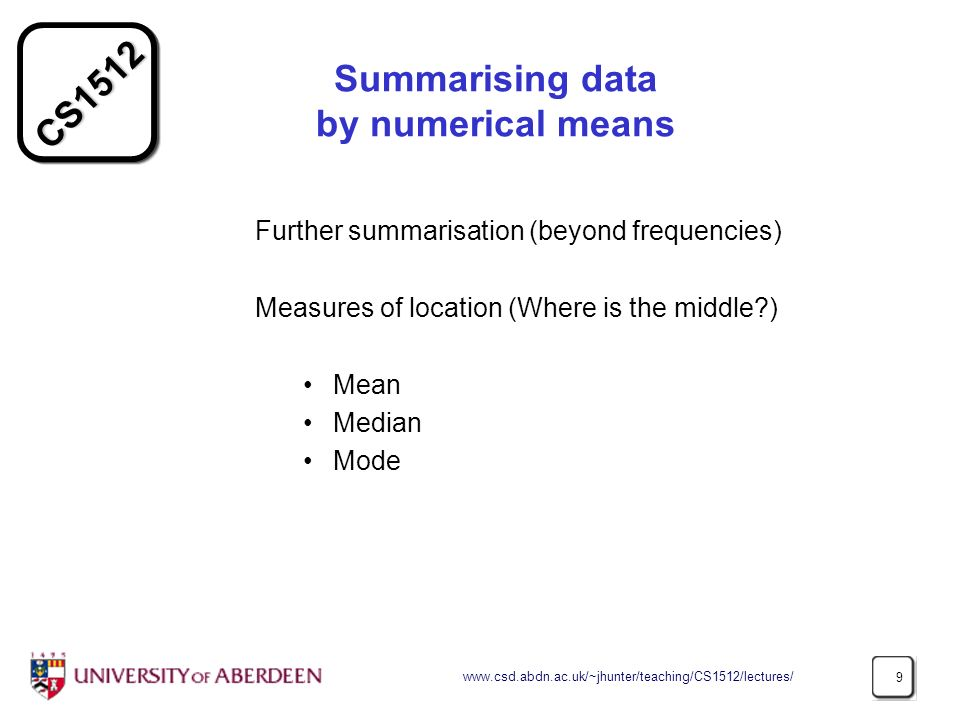 CS1512 www.csd.abdn.ac.uk/~jhunter/teaching/CS1512/lectures/ 9 Summarising data by numerical means Further summarisation (beyond frequencies) Measures