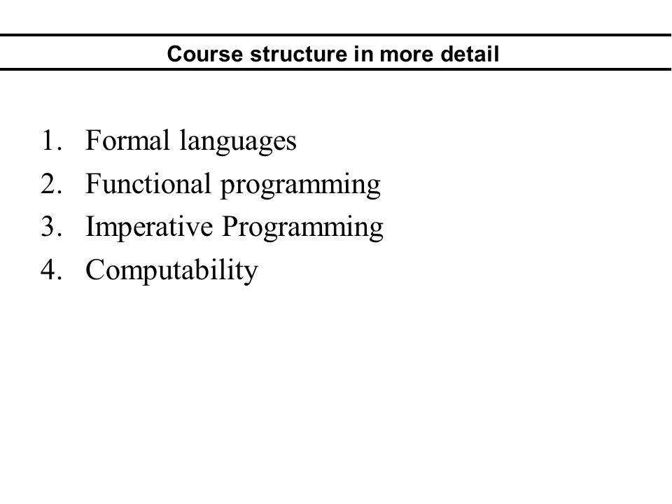 Course structure in more detail 1.Formal languages 2.Functional programming 3.Imperative Programming 4.Computability