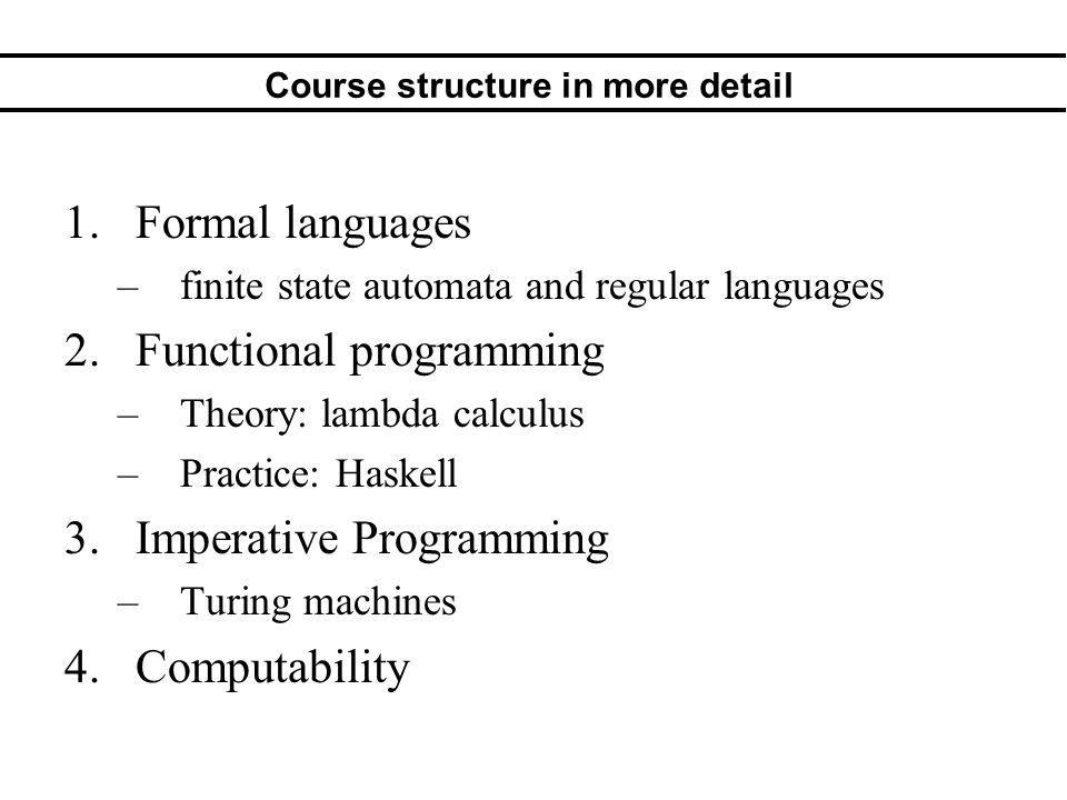Course structure in more detail 1.Formal languages –finite state automata and regular languages 2.Functional programming –Theory: lambda calculus –Practice: Haskell 3.Imperative Programming –Turing machines 4.Computability