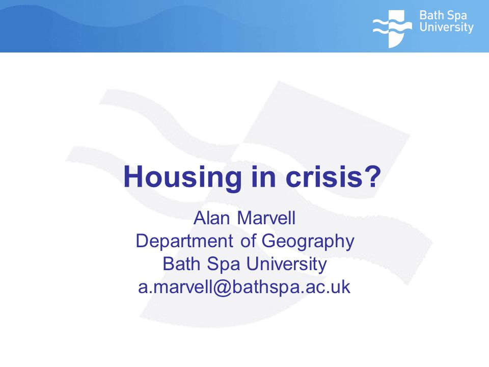 Housing in crisis Alan Marvell Department of Geography Bath Spa University a.marvell@bathspa.ac.uk