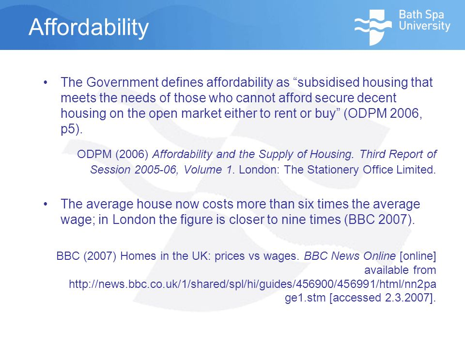 Affordability The Government defines affordability as subsidised housing that meets the needs of those who cannot afford secure decent housing on the open market either to rent or buy (ODPM 2006, p5).