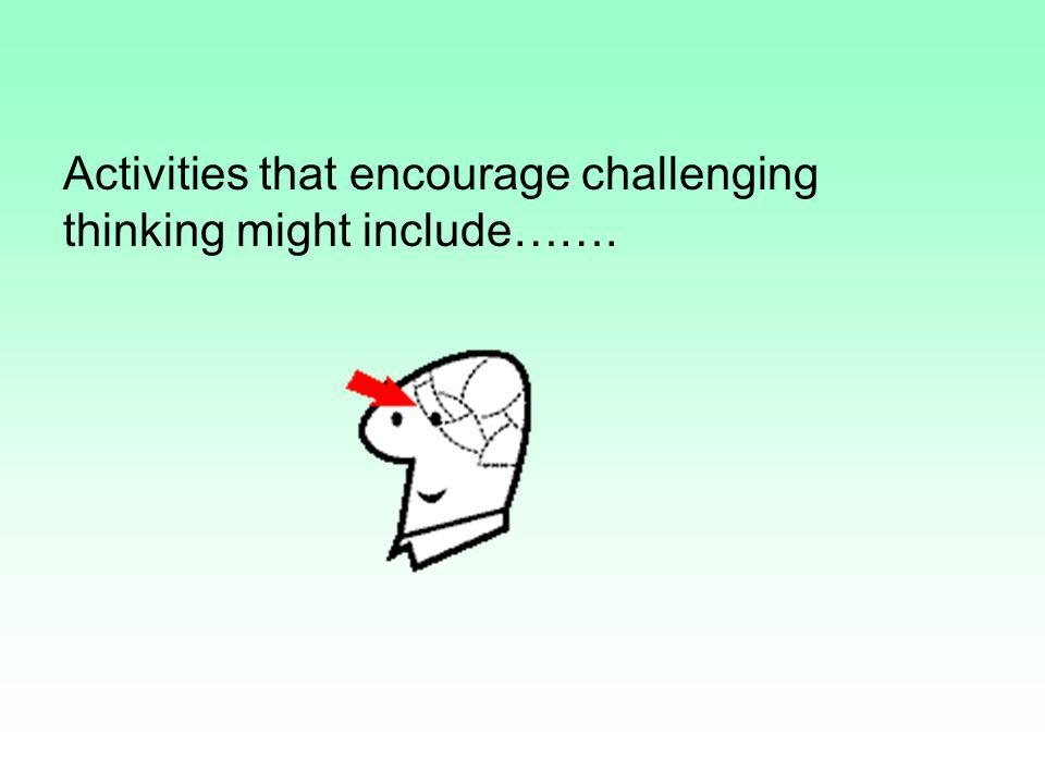 Activities that encourage challenging thinking might include…….