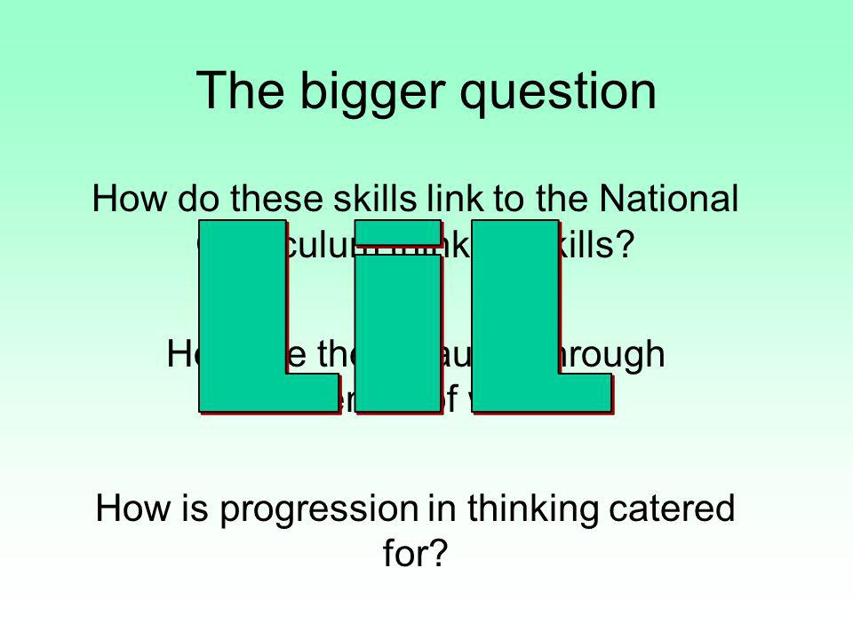 The bigger question How do these skills link to the National Curriculum thinking skills? How are these taught through schemes of work? How is progress