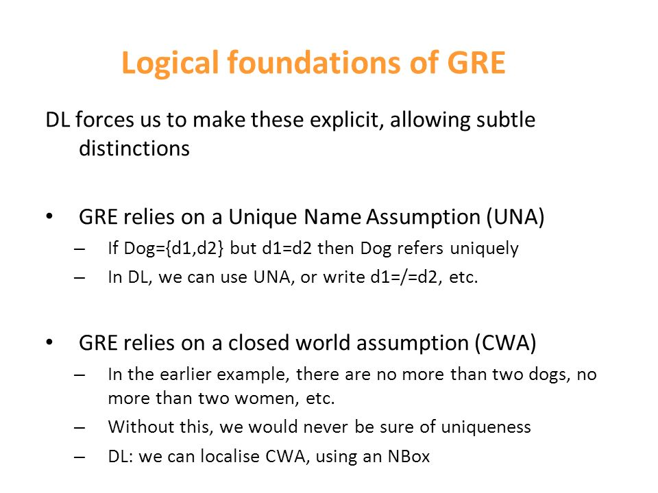 Logical foundations of GRE DL forces us to make these explicit, allowing subtle distinctions GRE relies on a Unique Name Assumption (UNA) – If Dog={d1,d2} but d1=d2 then Dog refers uniquely – In DL, we can use UNA, or write d1=/=d2, etc.