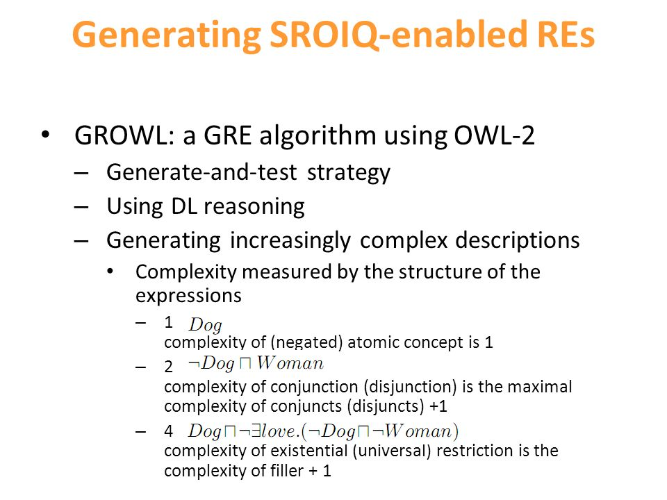 Generating SROIQ-enabled REs GROWL: a GRE algorithm using OWL-2 – Generate-and-test strategy – Using DL reasoning – Generating increasingly complex descriptions Complexity measured by the structure of the expressions – 1 complexity of (negated) atomic concept is 1 – 2 complexity of conjunction (disjunction) is the maximal complexity of conjuncts (disjuncts) +1 – 4 complexity of existential (universal) restriction is the complexity of filler + 1