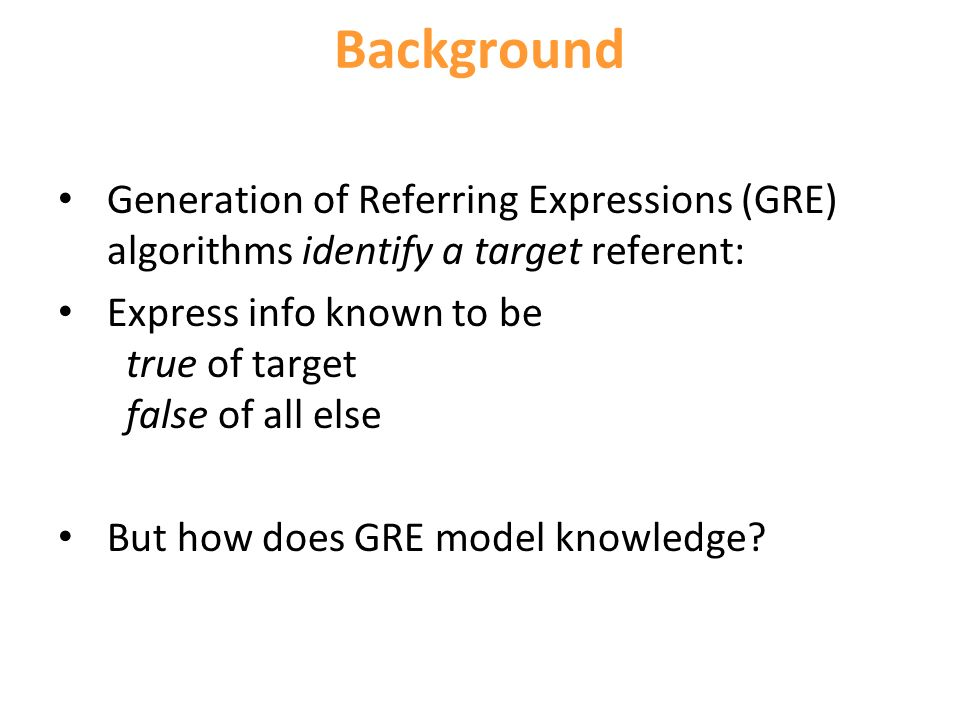 Background Generation of Referring Expressions (GRE) algorithms identify a target referent: Express info known to be true of target false of all else But how does GRE model knowledge