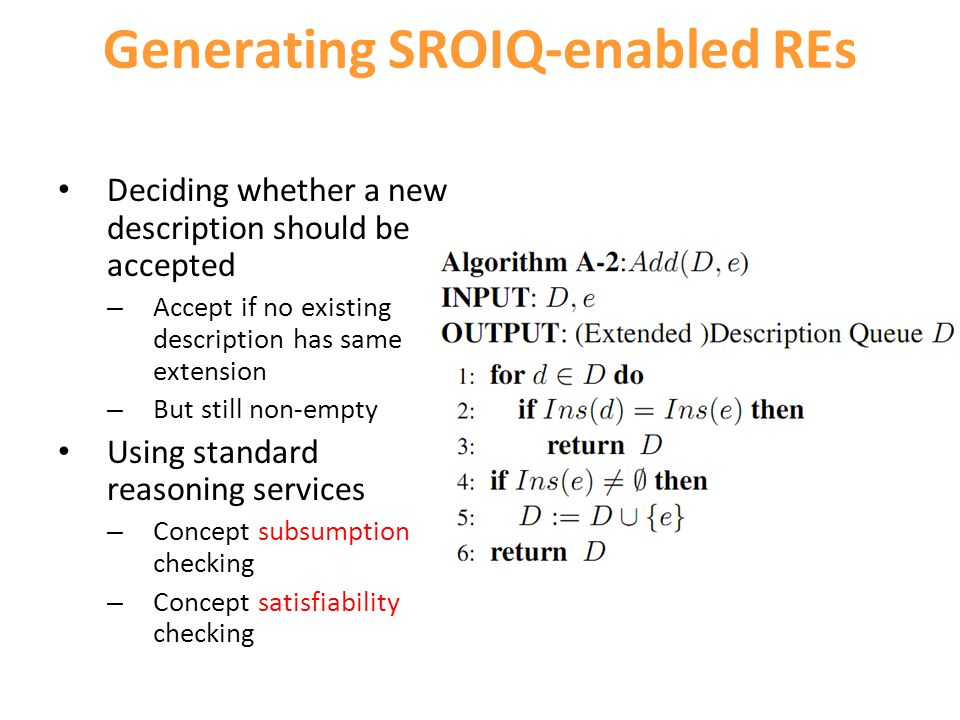 Generating SROIQ-enabled REs Deciding whether a new description should be accepted – Accept if no existing description has same extension – But still non-empty Using standard reasoning services – Concept subsumption checking – Concept satisfiability checking