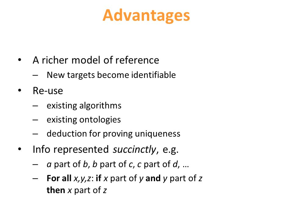 Advantages A richer model of reference – New targets become identifiable Re-use – existing algorithms – existing ontologies – deduction for proving uniqueness Info represented succinctly, e.g.