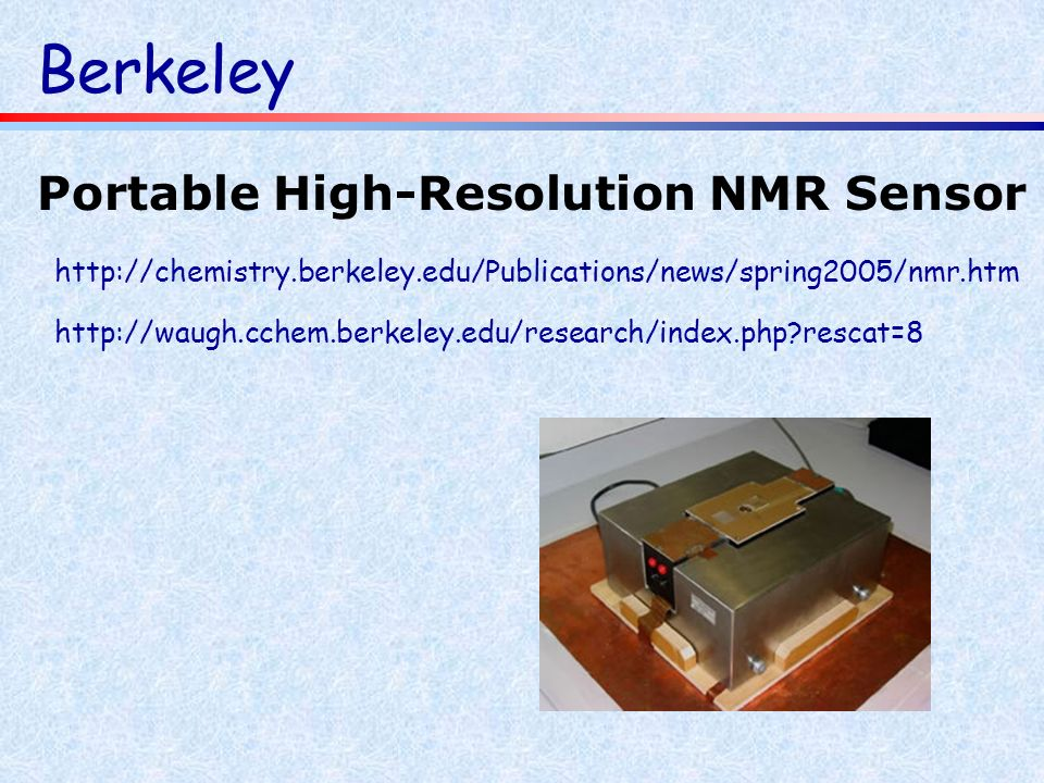 Berkeley http://waugh.cchem.berkeley.edu/research/index.php?rescat=8 http://chemistry.berkeley.edu/Publications/news/spring2005/nmr.htm Portable High-