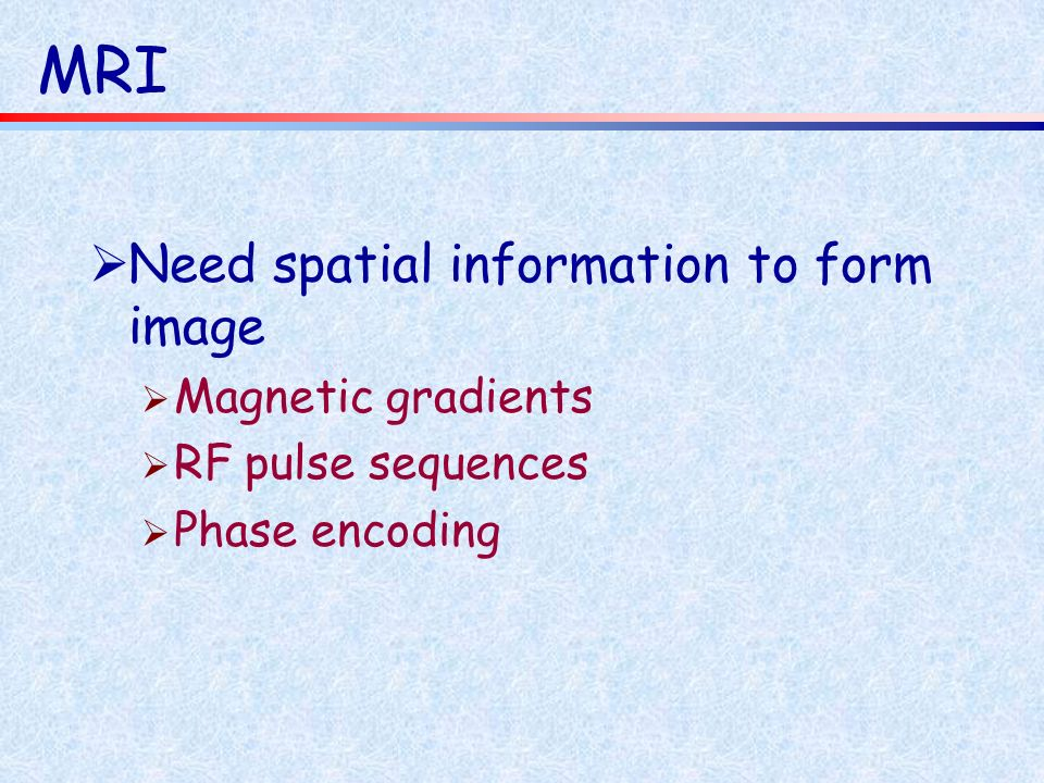 MRI Need spatial information to form image Magnetic gradients RF pulse sequences Phase encoding