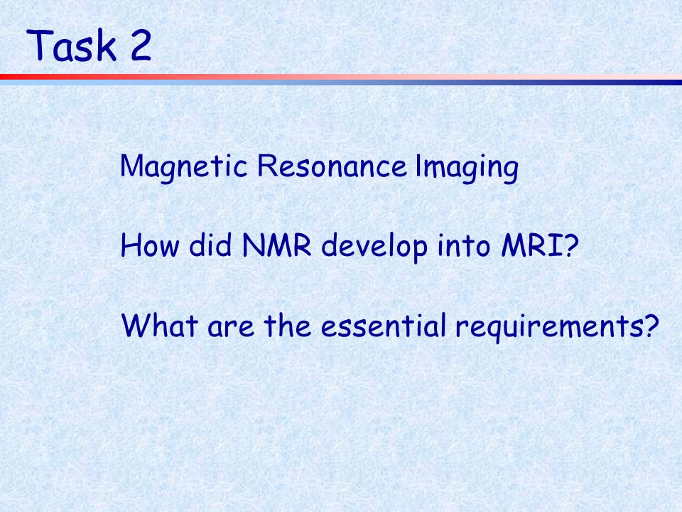 Task 2 M agnetic R esonance I maging How did NMR develop into MRI? What are the essential requirements?
