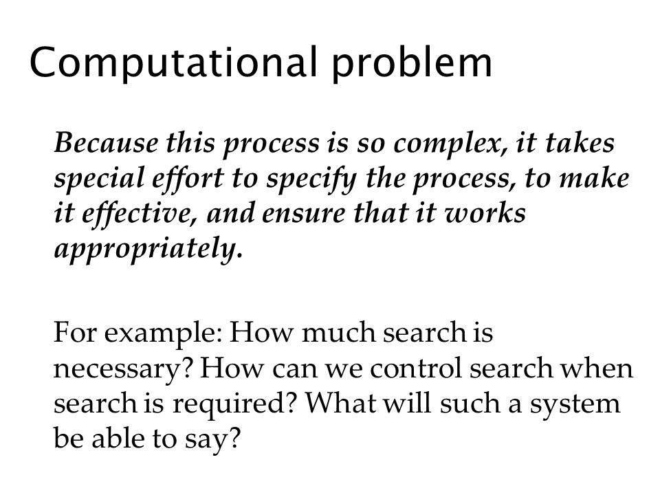 Computational problem Because this process is so complex, it takes special effort to specify the process, to make it effective, and ensure that it works appropriately.
