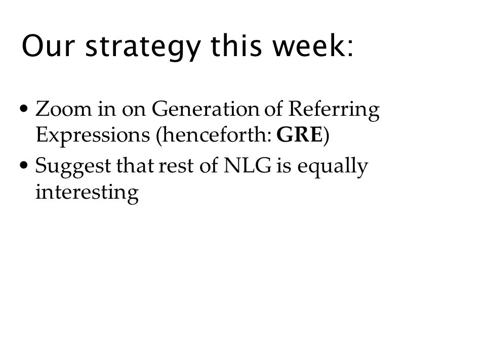 Our strategy this week: Zoom in on Generation of Referring Expressions (henceforth: GRE) Suggest that rest of NLG is equally interesting