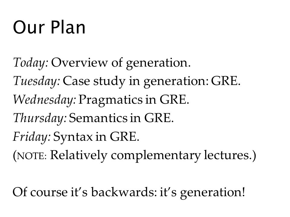 Our Plan Today: Overview of generation. Tuesday: Case study in generation: GRE.