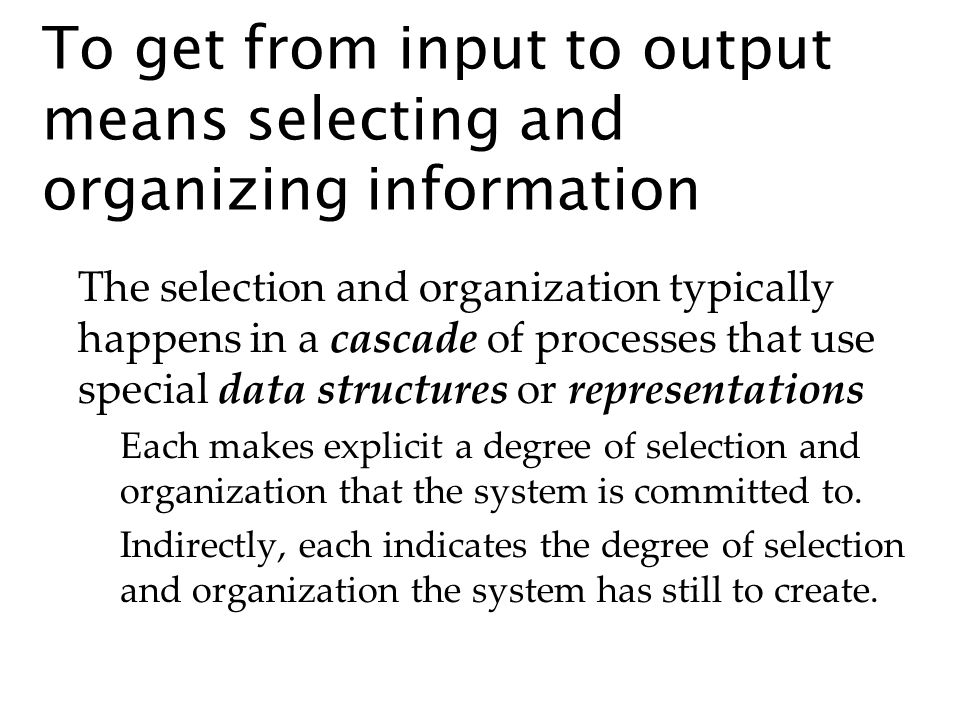 To get from input to output means selecting and organizing information The selection and organization typically happens in a cascade of processes that use special data structures or representations Each makes explicit a degree of selection and organization that the system is committed to.