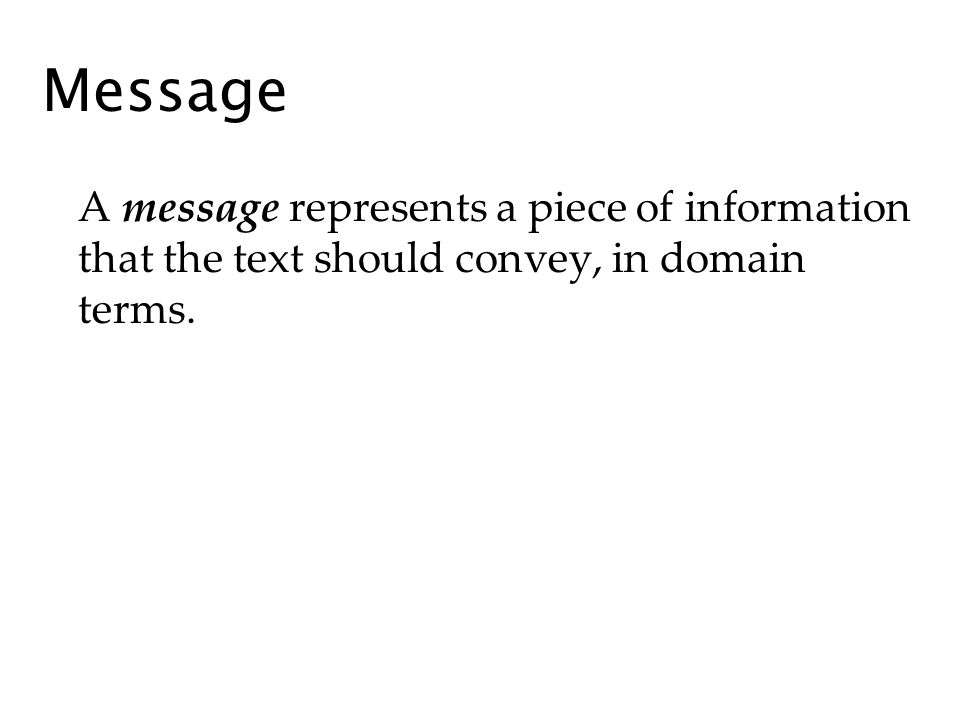Message A message represents a piece of information that the text should convey, in domain terms.