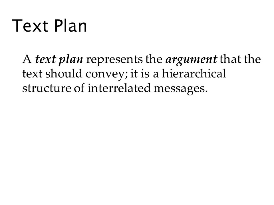 Text Plan A text plan represents the argument that the text should convey; it is a hierarchical structure of interrelated messages.