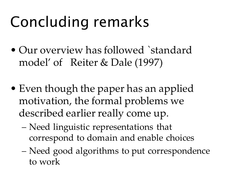 Concluding remarks Our overview has followed `standard model of Reiter & Dale (1997) Even though the paper has an applied motivation, the formal problems we described earlier really come up.