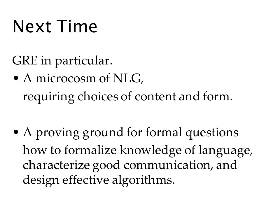 Next Time GRE in particular. A microcosm of NLG, requiring choices of content and form.