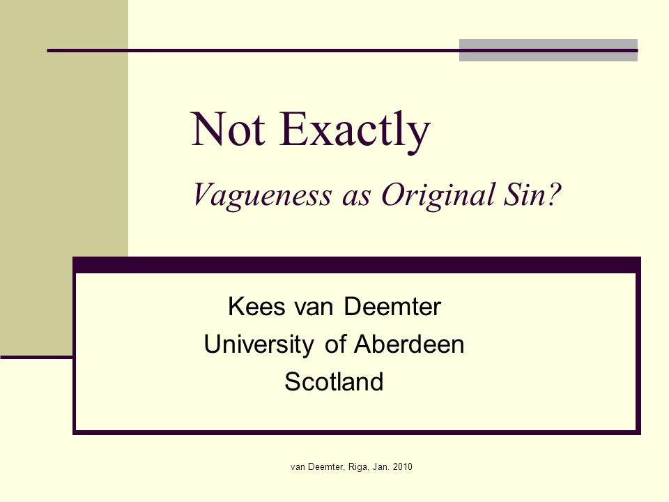 van Deemter, Riga, Jan. 2010 Not Exactly Vagueness as Original Sin.