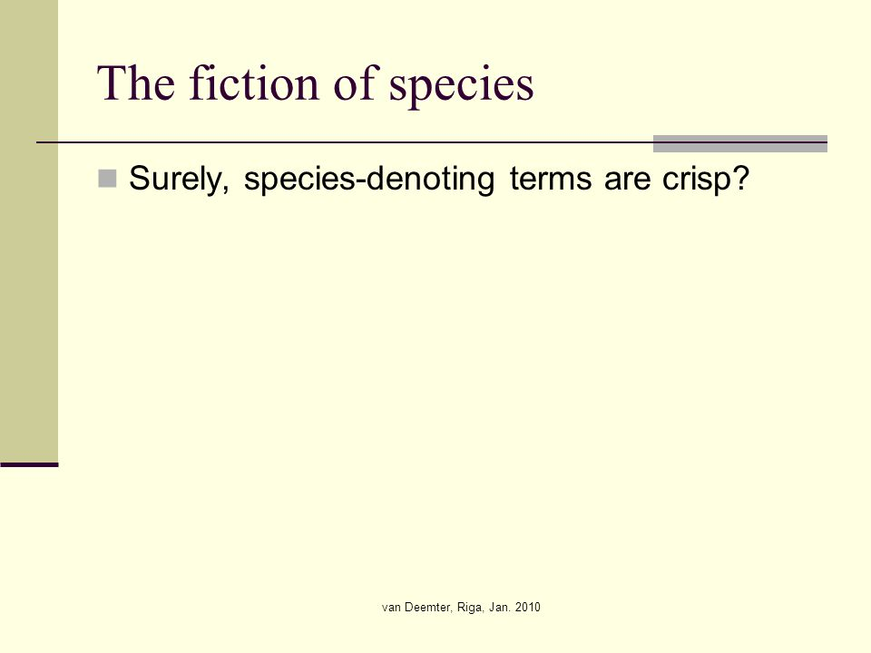 van Deemter, Riga, Jan. 2010 The fiction of species Surely, species-denoting terms are crisp
