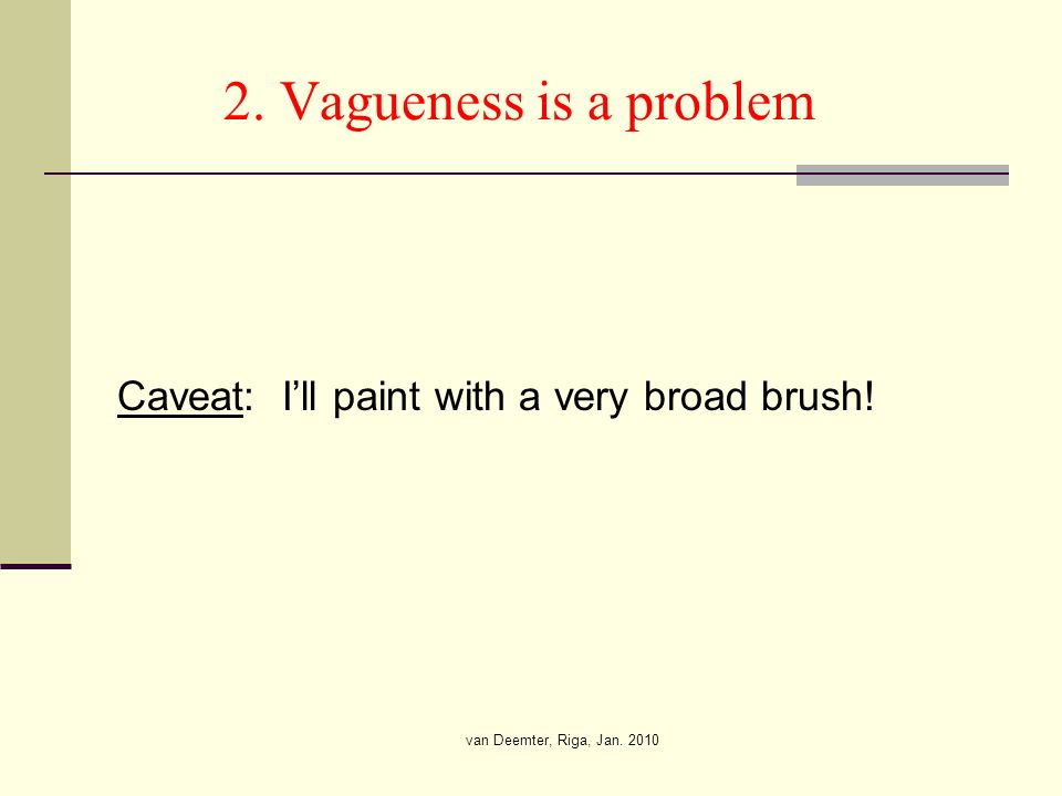 van Deemter, Riga, Jan. 2010 2. Vagueness is a problem Caveat: Ill paint with a very broad brush!