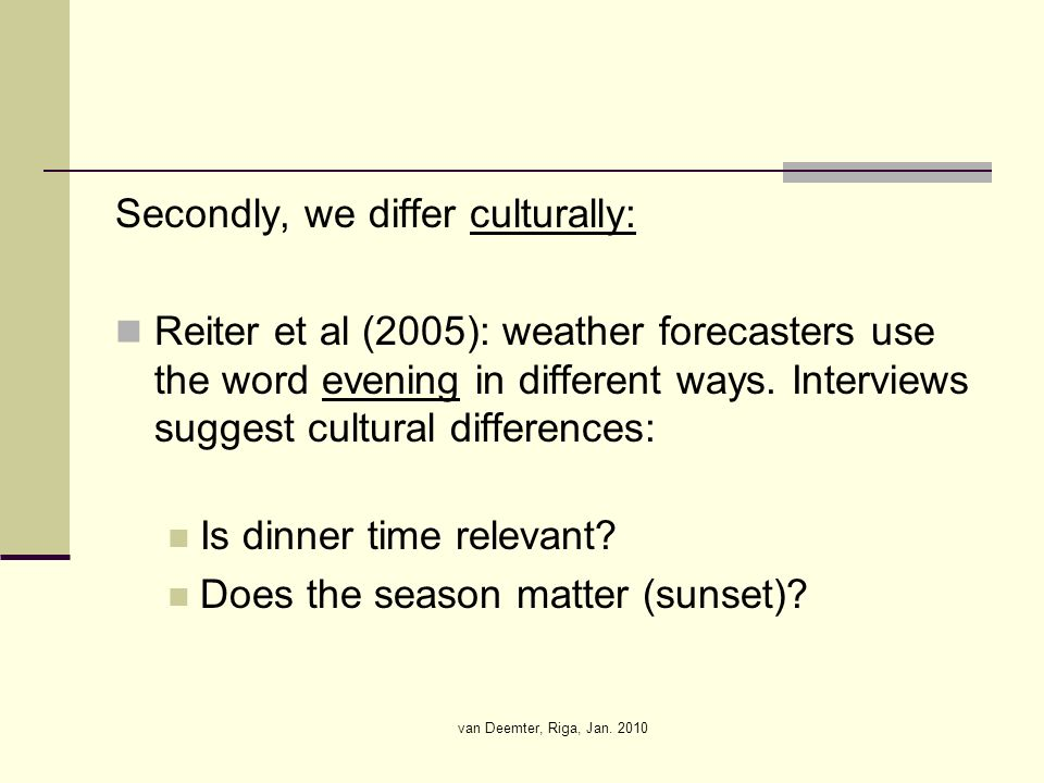 van Deemter, Riga, Jan. 2010 Secondly, we differ culturally: Reiter et al (2005): weather forecasters use the word evening in different ways. Intervie