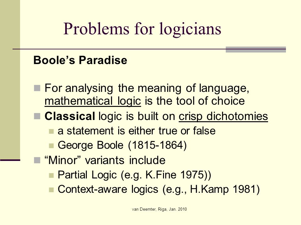 van Deemter, Riga, Jan. 2010 Problems for logicians Booles Paradise For analysing the meaning of language, mathematical logic is the tool of choice Cl
