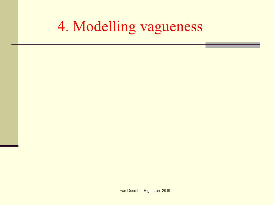 van Deemter, Riga, Jan. 2010 4. Modelling vagueness