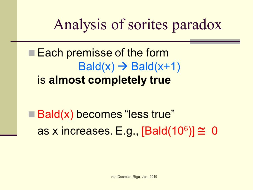 van Deemter, Riga, Jan. 2010 Analysis of sorites paradox Each premisse of the form Bald(x) Bald(x+1) is almost completely true Bald(x) becomes less tr