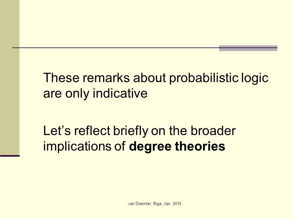van Deemter, Riga, Jan. 2010 These remarks about probabilistic logic are only indicative Lets reflect briefly on the broader implications of degree th