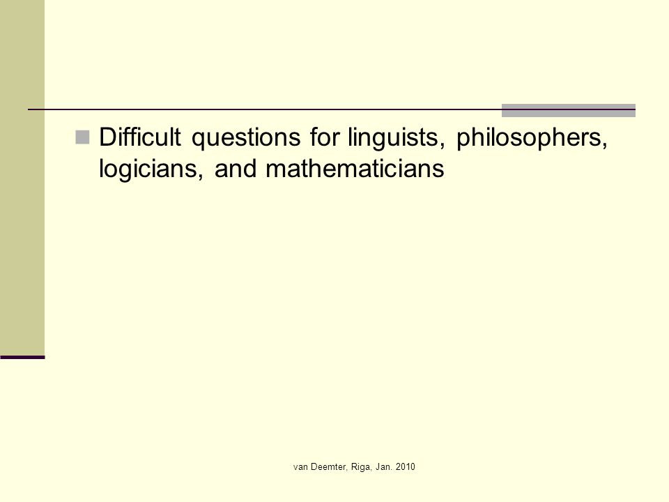 van Deemter, Riga, Jan. 2010 Difficult questions for linguists, philosophers, logicians, and mathematicians