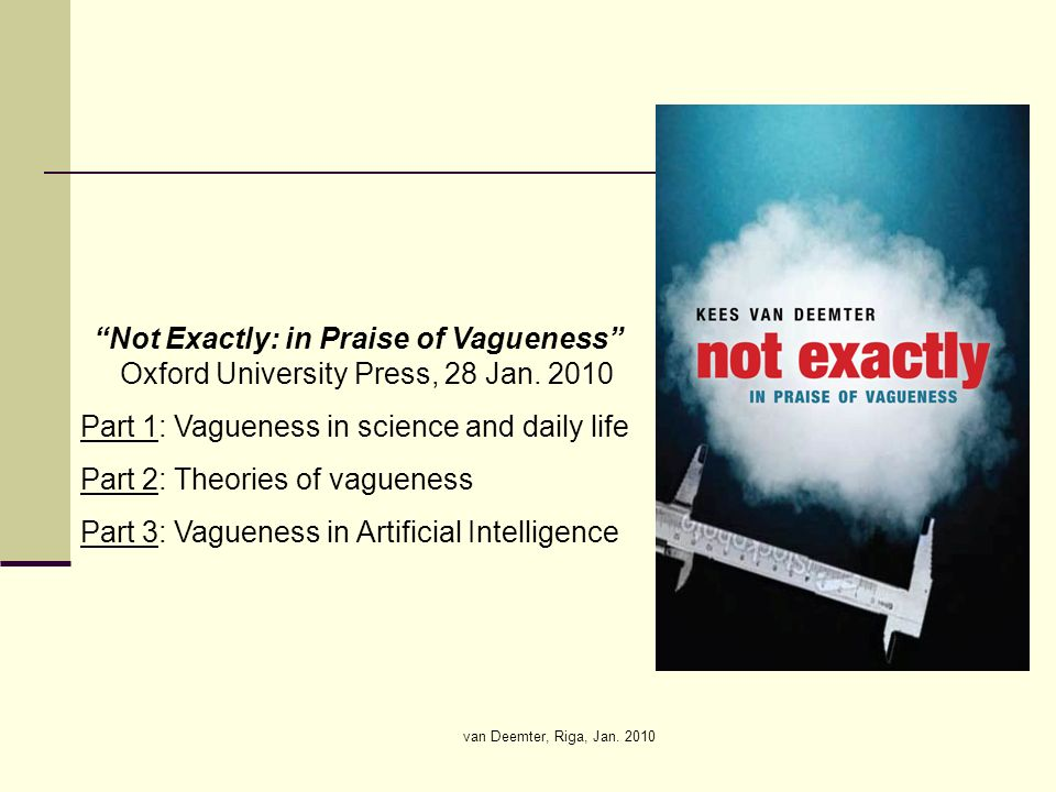 van Deemter, Riga, Jan. 2010 Not Exactly: in Praise of Vagueness Oxford University Press, 28 Jan. 2010 Part 1: Vagueness in science and daily life Par