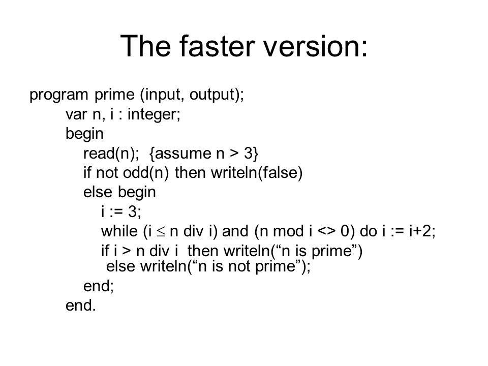 The faster version: program prime (input, output); var n, i : integer; begin read(n); {assume n > 3} if not odd(n) then writeln(false) else begin i := 3; while (i n div i) and (n mod i <> 0) do i := i+2; if i > n div i then writeln(n is prime) else writeln(n is not prime); end; end.