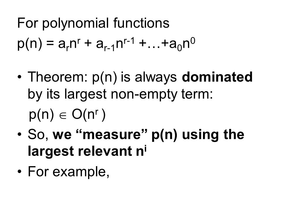 For polynomial functions p(n) = a r n r + a r-1 n r-1 +…+a 0 n 0 Theorem: p(n) is always dominated by its largest non-empty term: p(n) O(n r ) So, we measure p(n) using the largest relevant n i For example,