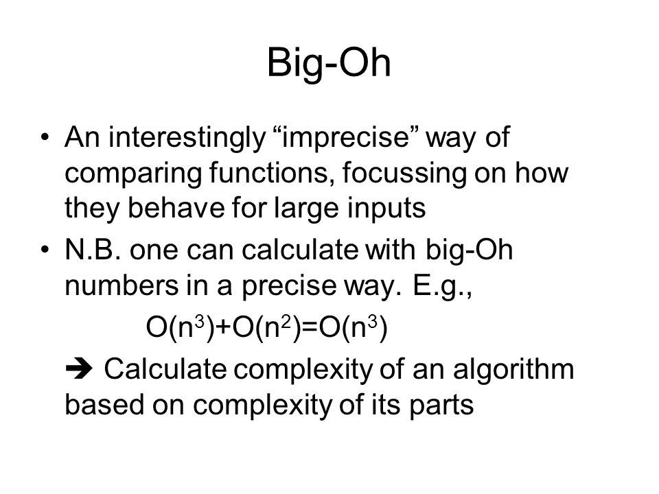 Big-Oh An interestingly imprecise way of comparing functions, focussing on how they behave for large inputs N.B.