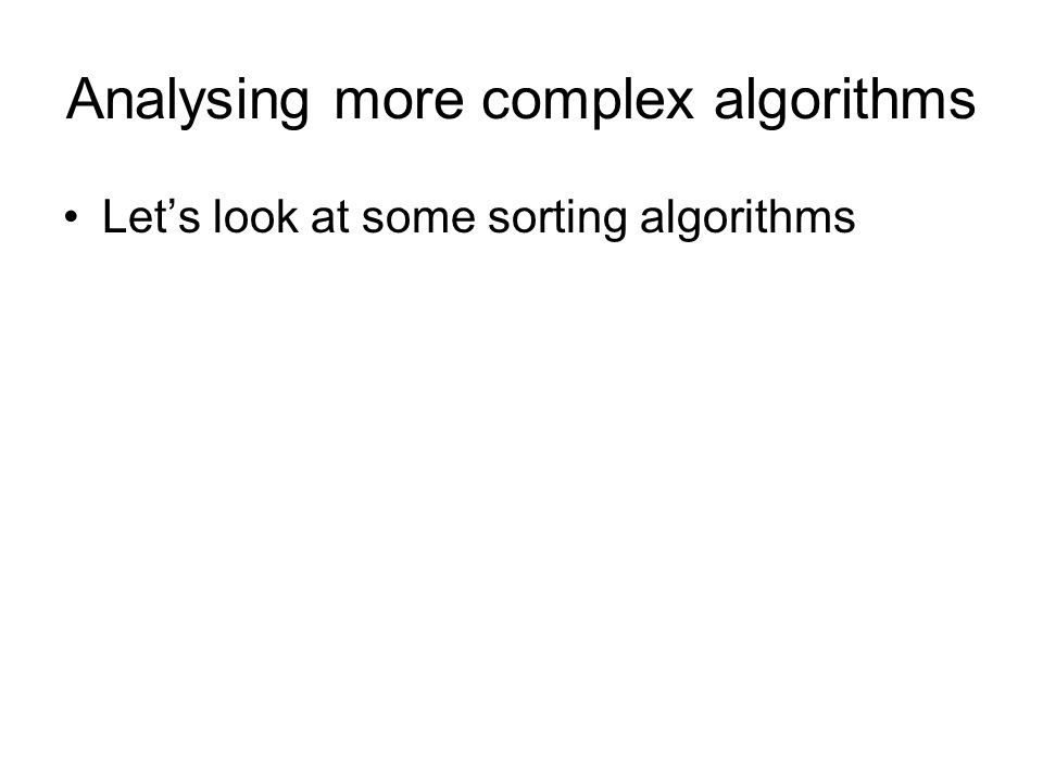 Analysing more complex algorithms Lets look at some sorting algorithms