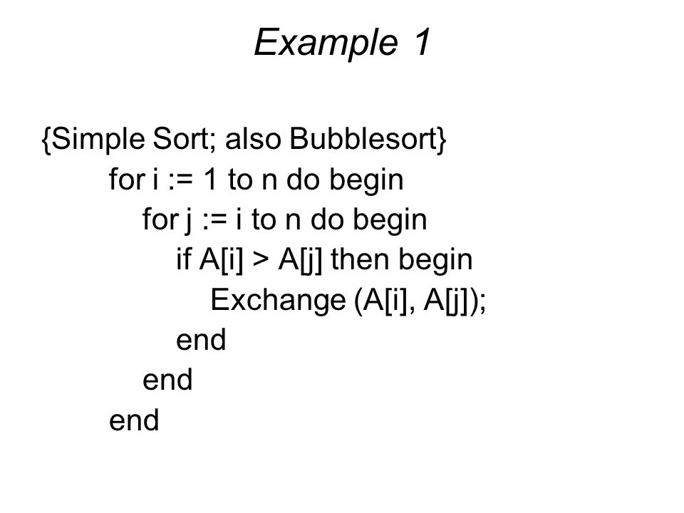 Example 1 {Simple Sort; also Bubblesort} for i := 1 to n do begin for j := i to n do begin if A[i] > A[j] then begin Exchange (A[i], A[j]); end