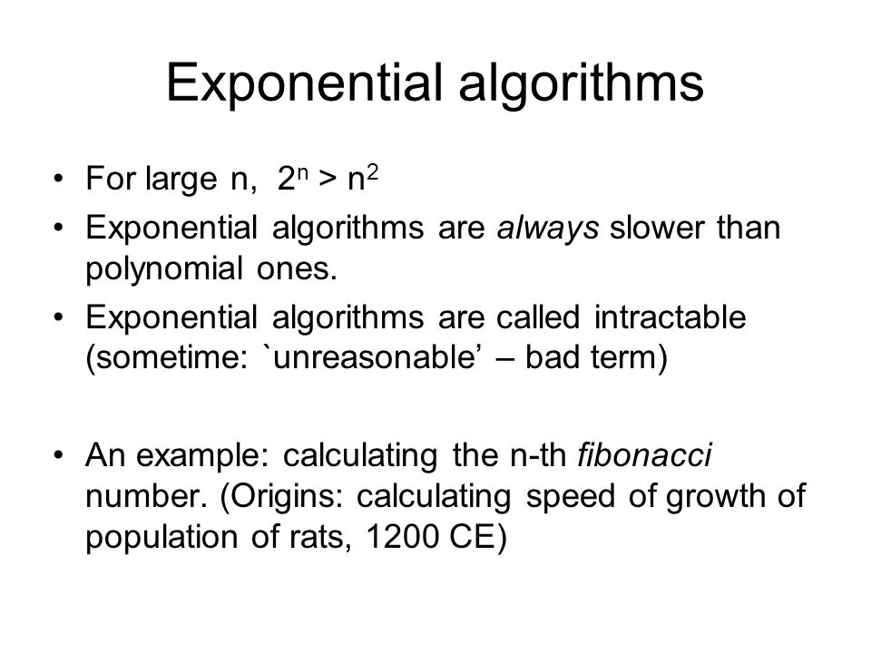 Exponential algorithms For large n, 2 n > n 2 Exponential algorithms are always slower than polynomial ones.