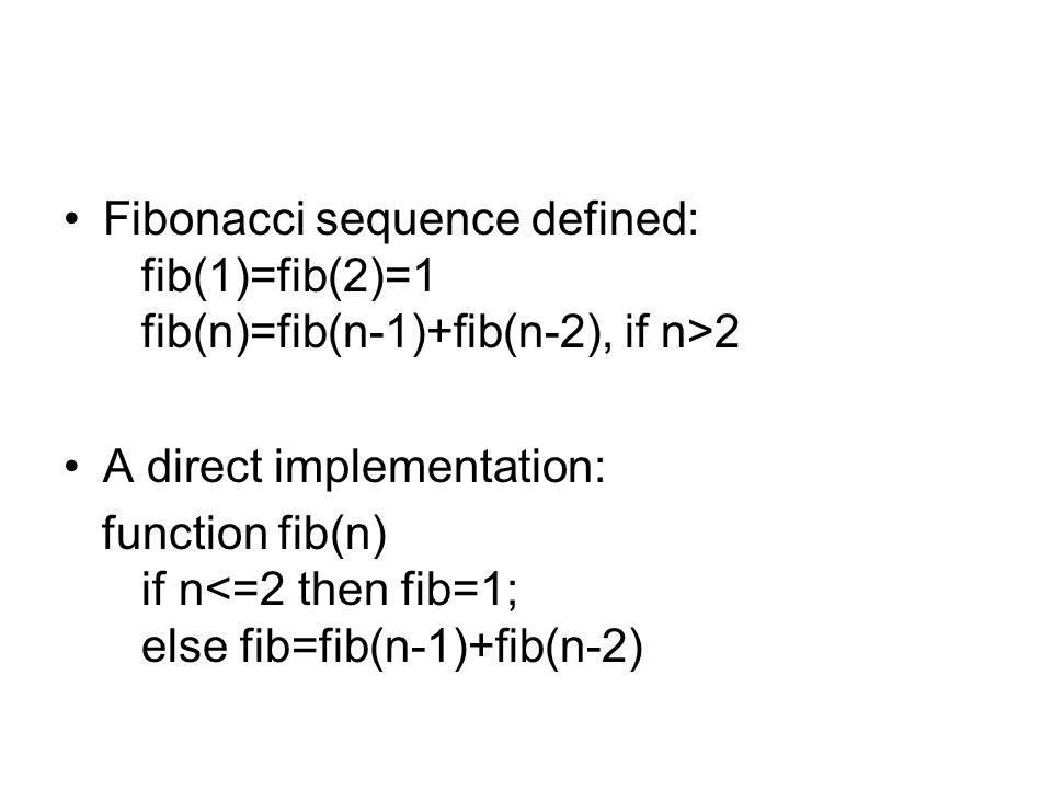 Fibonacci sequence defined: fib(1)=fib(2)=1 fib(n)=fib(n-1)+fib(n-2), if n>2 A direct implementation: function fib(n) if n<=2 then fib=1; else fib=fib(n-1)+fib(n-2)