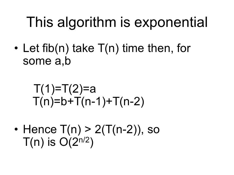 This algorithm is exponential Let fib(n) take T(n) time then, for some a,b T(1)=T(2)=a T(n)=b+T(n-1)+T(n-2) Hence T(n) > 2(T(n-2)), so T(n) is O(2 n/2 )