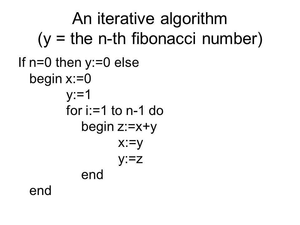 An iterative algorithm (y = the n-th fibonacci number) If n=0 then y:=0 else begin x:=0 y:=1 for i:=1 to n-1 do begin z:=x+y x:=y y:=z end end