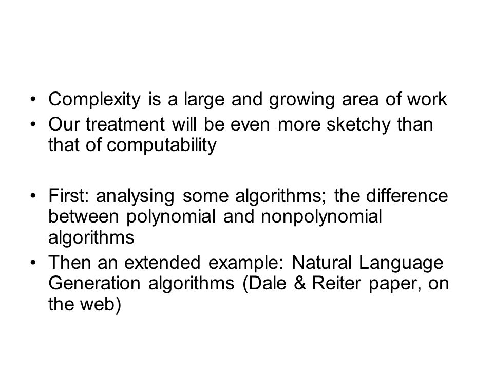 Complexity is a large and growing area of work Our treatment will be even more sketchy than that of computability First: analysing some algorithms; the difference between polynomial and nonpolynomial algorithms Then an extended example: Natural Language Generation algorithms (Dale & Reiter paper, on the web)