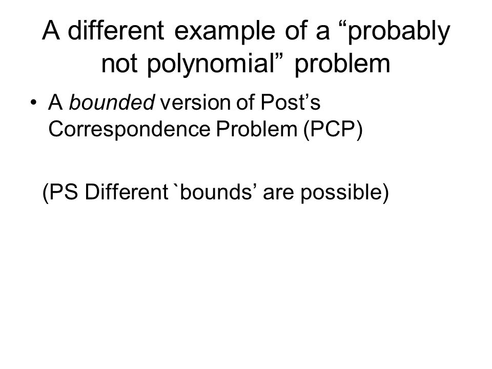 A different example of a probably not polynomial problem A bounded version of Posts Correspondence Problem (PCP) (PS Different `bounds are possible)