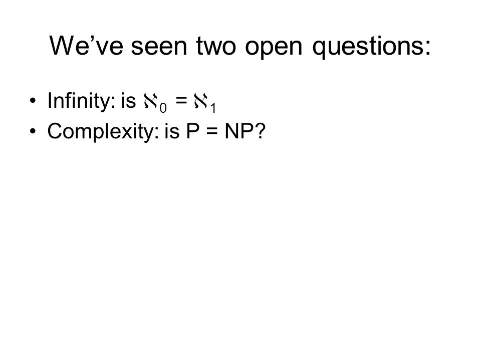Weve seen two open questions: Infinity: is 0 = 1 Complexity: is P = NP