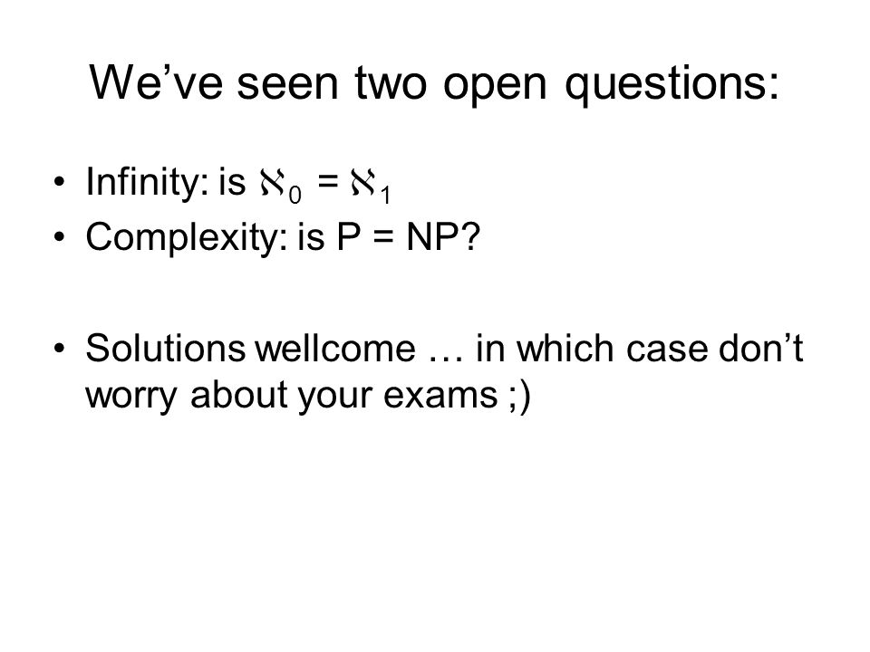 Weve seen two open questions: Infinity: is 0 = 1 Complexity: is P = NP.
